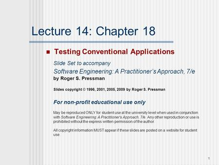 1 Lecture 14: Chapter 18 Testing Conventional Applications Slide Set to accompany Software Engineering: A Practitioner's Approach, 7/e by Roger S. Pressman.