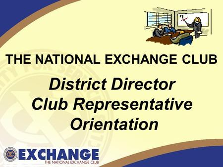 THE NATIONAL EXCHANGE CLUB District Director Club Representative Orientation.