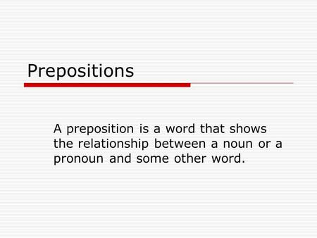 Prepositions A preposition is a word that shows the relationship between a noun or a pronoun and some other word.