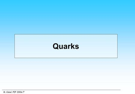 M. Cobal, PIF 2006/7 Quarks. Quarks are s = ½ fermions, subject to all kind of interactions. They have fractional electric charges Quarks and their bound.