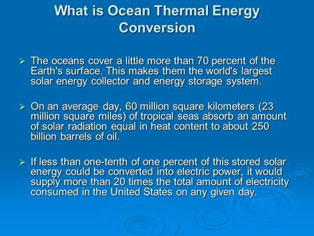 What is Ocean Thermal Energy Conversion  The oceans cover a little more than 70 percent of the Earth's surface. This makes them the world's largest solar.