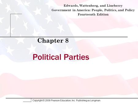 Copyright © 2009 Pearson Education, Inc. Publishing as Longman. Political Parties Chapter 8 Edwards, Wattenberg, and Lineberry Government in America: