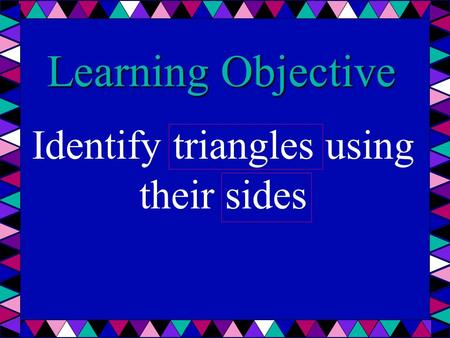 Learning Objective Identify triangles using their sides.