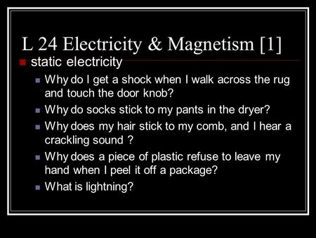 L 24 Electricity & Magnetism [1] static electricity Why do I get a shock when I walk across the rug and touch the door knob? Why do socks stick to my.