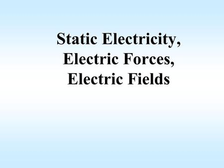 Static Electricity, Electric Forces, Electric Fields.