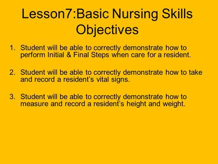 Lesson7:Basic Nursing Skills Objectives 1.Student will be able to correctly demonstrate how to perform Initial & Final Steps when care for a resident.
