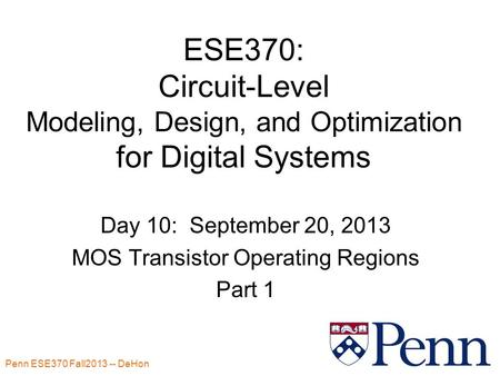 Penn ESE370 Fall2013 -- DeHon 1 ESE370: Circuit-Level Modeling, Design, and Optimization for Digital Systems Day 10: September 20, 2013 MOS Transistor.