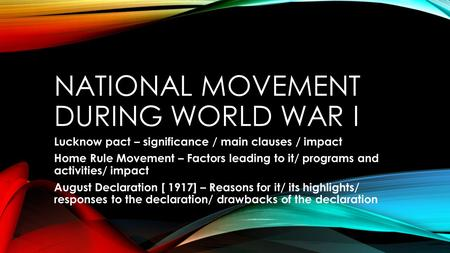 NATIONAL MOVEMENT DURING WORLD WAR I Lucknow pact – significance / main clauses / impact Home Rule Movement – Factors leading to it/ programs and activities/