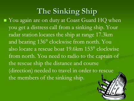 The Sinking Ship You again are on duty at Coast Guard HQ when you get a distress call from a sinking ship. Your radar station locates the ship at range.