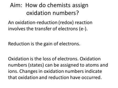 Aim: How do chemists assign oxidation numbers? An oxidation-reduction (redox) reaction involves the transfer of electrons (e-). Reduction is the gain of.