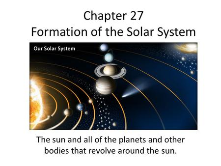 Chapter 27 Formation of the Solar System The sun and all of the planets and other bodies that revolve around the sun.