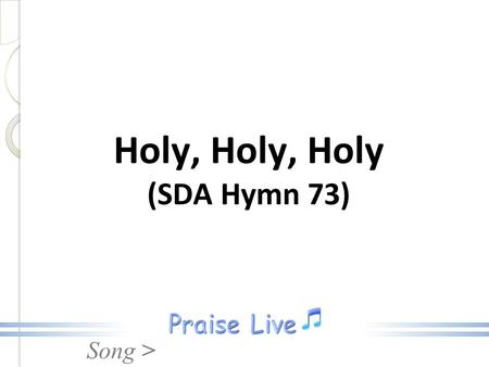 Song > Holy, Holy, Holy (SDA Hymn 73). Song > 1. Holy, holy, holy, Lord God Almighty! Early in the morning our song shall rise to Thee; Holy holy, holy,