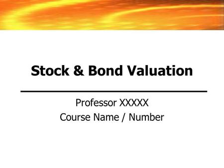 Stock & Bond Valuation Professor XXXXX Course Name / Number.