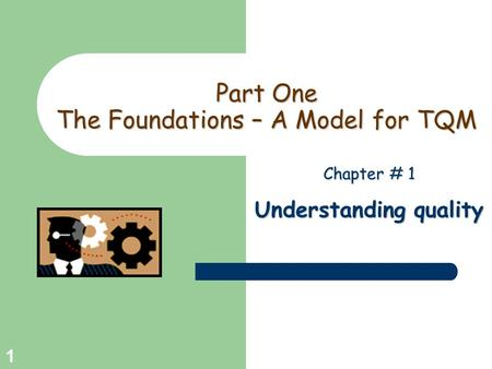 Greg Baker © 2004 1 Part One The Foundations – A Model for TQM Chapter # 1 Understanding quality.