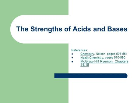 The Strengths of Acids and Bases References: Chemistry, Nelson, pages 503-551 Heath Chemistry, pages 570-590 McGraw-Hill Ryerson, Chapters 14,15.