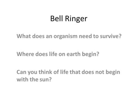 Bell Ringer What does an organism need to survive? Where does life on earth begin? Can you think of life that does not begin with the sun?