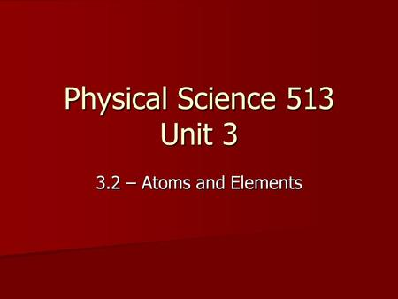 Physical Science 513 Unit 3 3.2 – Atoms and Elements.