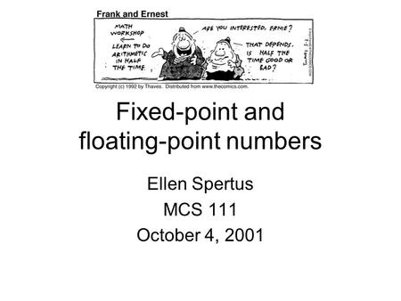 Fixed-point and floating-point numbers Ellen Spertus MCS 111 October 4, 2001.