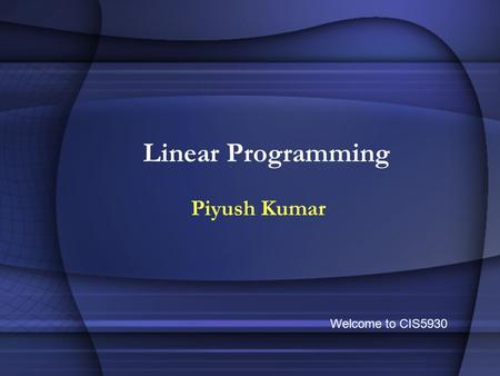 Linear Programming Piyush Kumar Welcome to CIS5930.