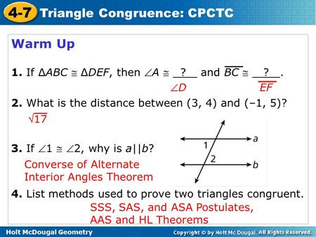 Holt McDougal Geometry 4-7 Triangle Congruence: CPCTC Warm Up 1. If ∆ABC  ∆DEF, then A  ? and BC  ?. 2. What is the distance between (3, 4) and (–1,