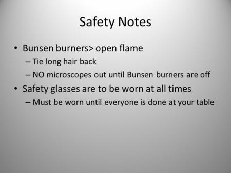 Safety Notes Bunsen burners> open flame – Tie long hair back – NO microscopes out until Bunsen burners are off Safety glasses are to be worn at all times.