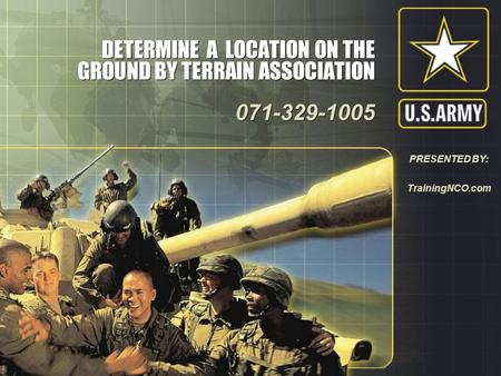 DETERMINE A LOCATION ON THE GROUND BY TERRAIN ASSOCIATION 071-329-1005 071-329-1005 PRESENTED BY: TrainingNCO.com.