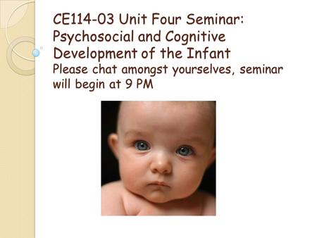 CE114-03 Unit Four Seminar: Psychosocial and Cognitive Development of the Infant Please chat amongst yourselves, seminar will begin at 9 PM.
