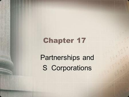 Chapter 17 Partnerships and S Corporations. Learning Objectives Determine the tax implications of a partnership formation Apply the operating rules for.