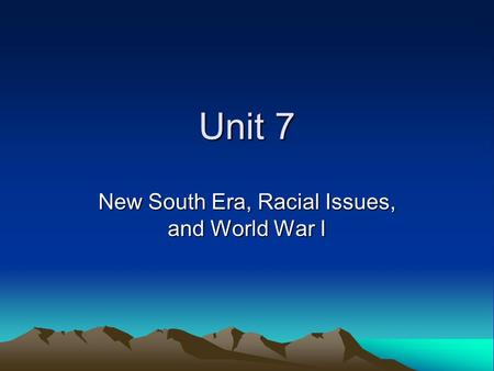 Unit 7 New South Era, Racial Issues, and World War I.