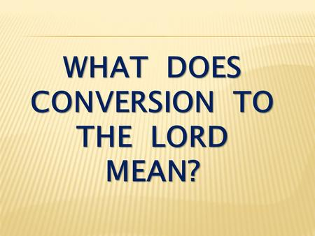 WHAT DOES CONVERSION TO THE LORD MEAN?. Matthew 16:21-24 From that time on Jesus began to explain to his disciples that he must go to Jerusalem and suffer.