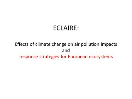 ECLAIRE: Effects of climate change on air pollution impacts and response strategies for European ecosystems.