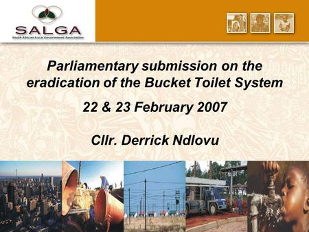 Parliamentary submission on the eradication of the Bucket Toilet System 22 & 23 February 2007 Cllr. Derrick Ndlovu.