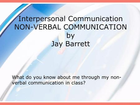 Interpersonal Communication NON-VERBAL COMMUNICATION by Jay Barrett What do you know about me through my non- verbal communication in class?
