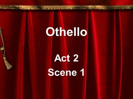 Othello Act 2 Scene 1. Act 2, Scene 1 Setting: Cyprus The storm: Significant and symbolic; a sign of unrest (the unrest that is about to occur as a.