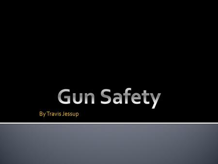 By Travis Jessup.  Basic safety rules  Checking if gun is clear  Storing gun.