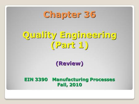Chapter 36 Quality Engineering (Part 1) (Review) EIN 3390 Manufacturing Processes Fall, 2010.