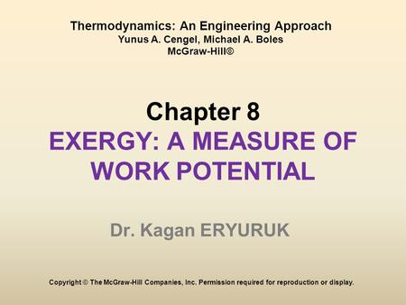 Chapter 8 EXERGY: A MEASURE OF WORK POTENTIAL Dr. Kagan ERYURUK Copyright © The McGraw-Hill Companies, Inc. Permission required for reproduction or display.