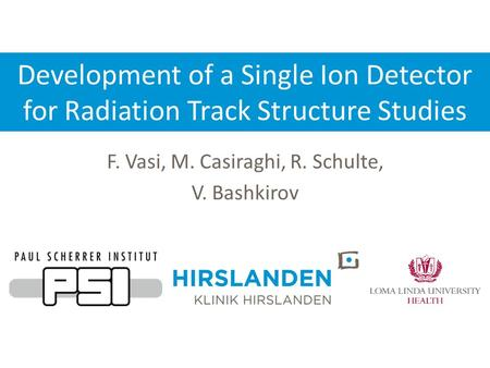 Development of a Single Ion Detector for Radiation Track Structure Studies F. Vasi, M. Casiraghi, R. Schulte, V. Bashkirov.