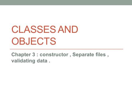 CLASSES AND OBJECTS Chapter 3 : constructor, Separate files, validating data.