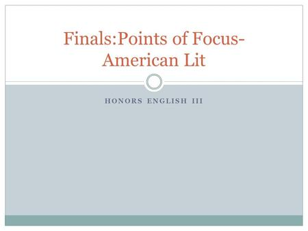 HONORS ENGLISH III Finals:Points of Focus- American Lit.