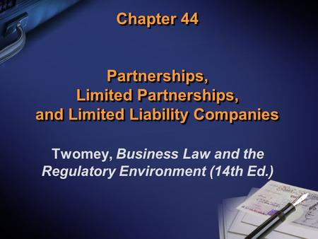 Chapter 44 Partnerships, Limited Partnerships, and Limited Liability Companies Twomey, Business Law and the Regulatory Environment (14th Ed.)
