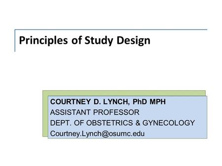 Principles of Study Design COURTNEY D. LYNCH, PhD MPH ASSISTANT PROFESSOR DEPT. OF OBSTETRICS & GYNECOLOGY