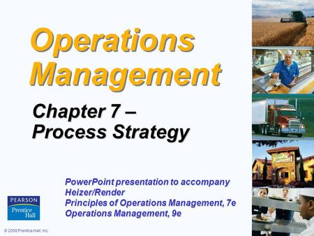 © 2008 Prentice Hall, Inc.7 – 1 Operations Management Chapter 7 – Process Strategy PowerPoint presentation to accompany Heizer/Render Principles of Operations.