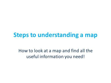 Steps to understanding a map How to look at a map and find all the useful information you need!