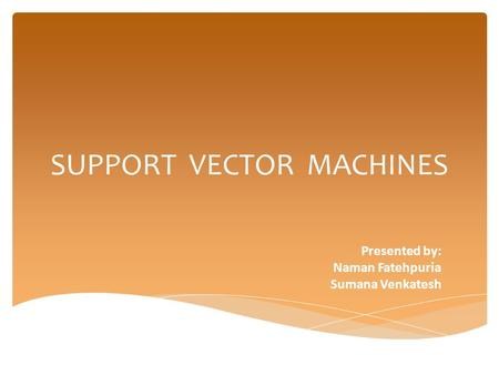 SUPPORT VECTOR MACHINES Presented by: Naman Fatehpuria Sumana Venkatesh.