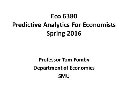 Eco 6380 Predictive Analytics For Economists Spring 2016 Professor Tom Fomby Department of Economics SMU.