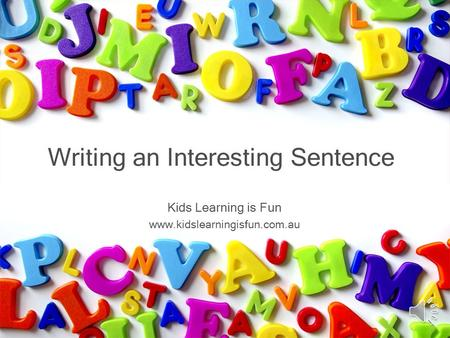 Kids Learning is Fun www.kidslearningisfun.com.au Writing an Interesting Sentence.