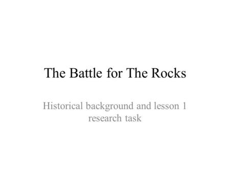 The Battle for The Rocks Historical background and lesson 1 research task.