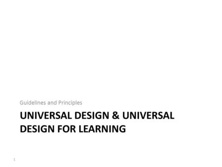 Guidelines and Principles UNIVERSAL DESIGN & UNIVERSAL DESIGN FOR LEARNING 1.