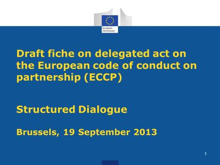 Draft fiche on delegated act on the European code of conduct on partnership (ECCP) Structured Dialogue Brussels, 19 September 2013 1.